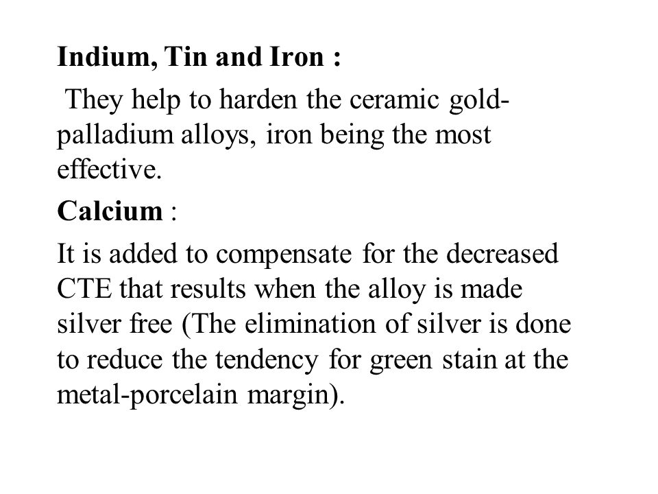 Indium, Tin and Iron : They help to harden the ceramic gold- palladium alloys, iron being the most effective.