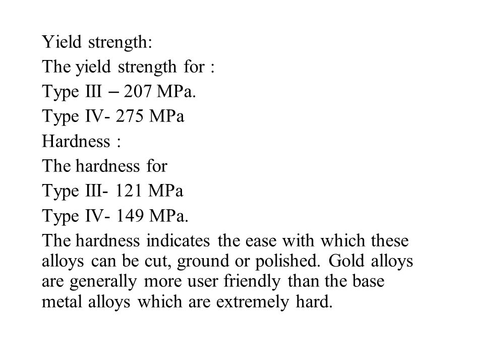 Yield strength: The yield strength for : Type III – 207 MPa. Type IV- 275 MPa. Hardness : The hardness for.
