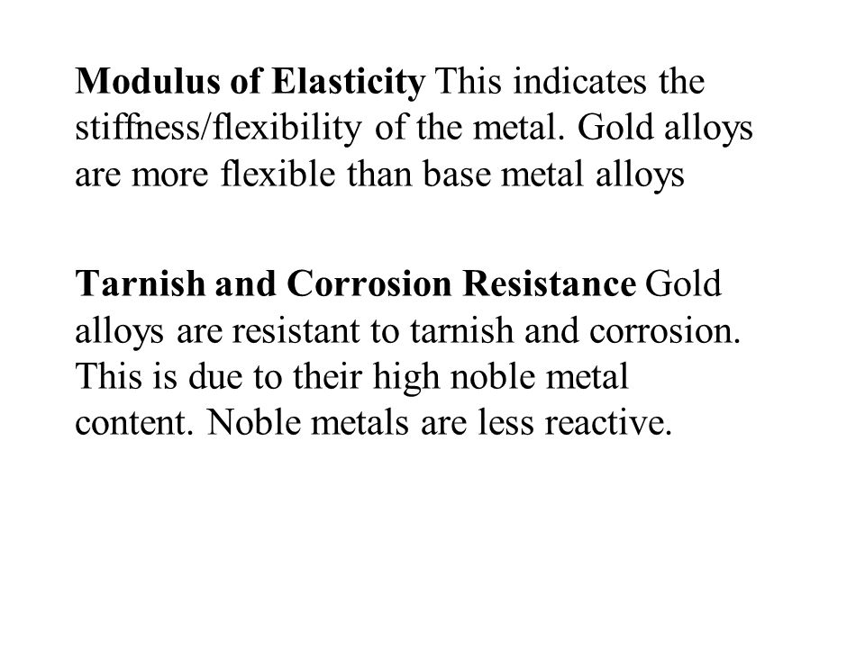 Modulus of Elasticity This indicates the stiffness/flexibility of the metal. Gold alloys are more flexible than base metal alloys