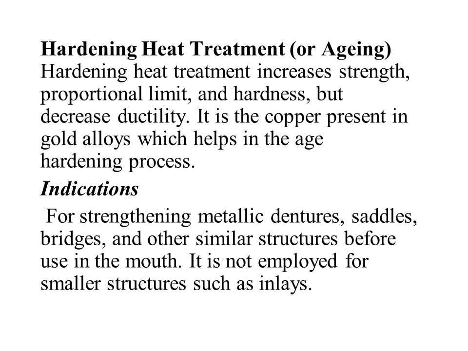 Hardening Heat Treatment (or Ageing) Hardening heat treatment increases strength, proportional limit, and hardness, but decrease ductility. It is the copper present in gold alloys which helps in the age hardening process.