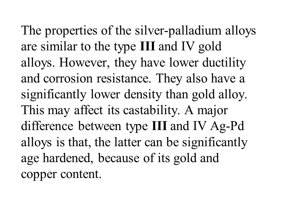 The properties of the silver-palladium alloys are similar to the type III and IV gold alloys.