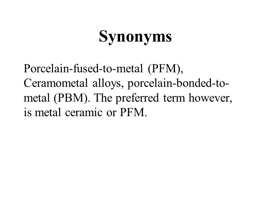 Synonyms Porcelain-fused-to-metal (PFM), Ceramometal alloys, porcelain-bonded-to-metal (PBM).