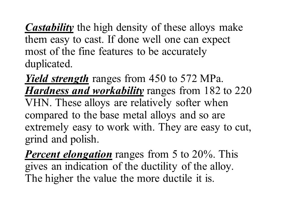 Castability the high density of these alloys make them easy to cast