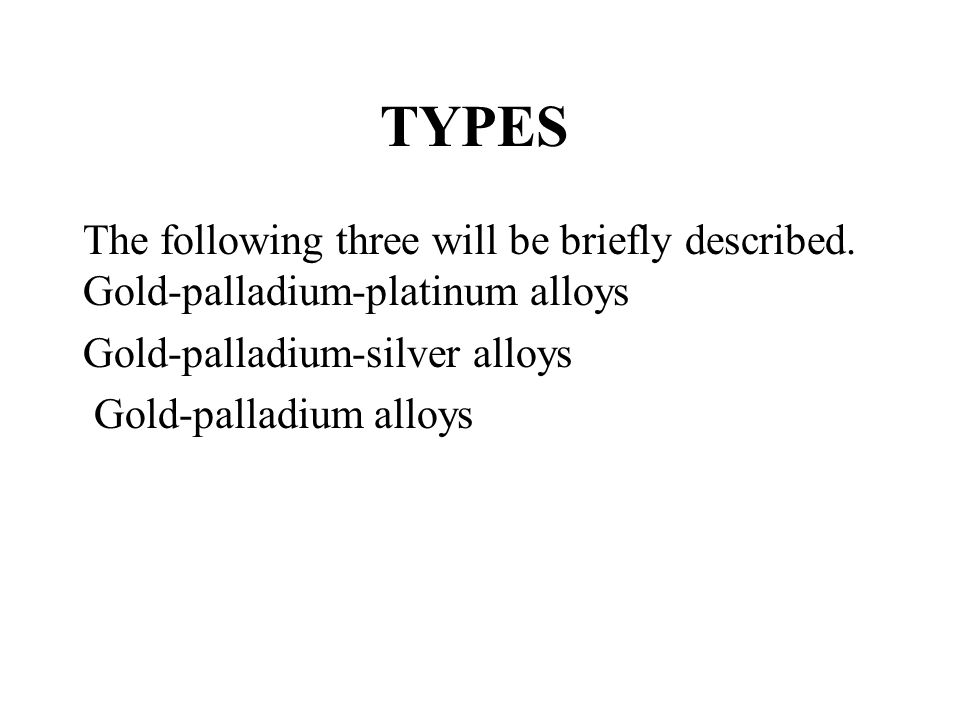 TYPES The following three will be briefly described. Gold-palladium-platinum alloys. Gold-palladium-silver alloys.