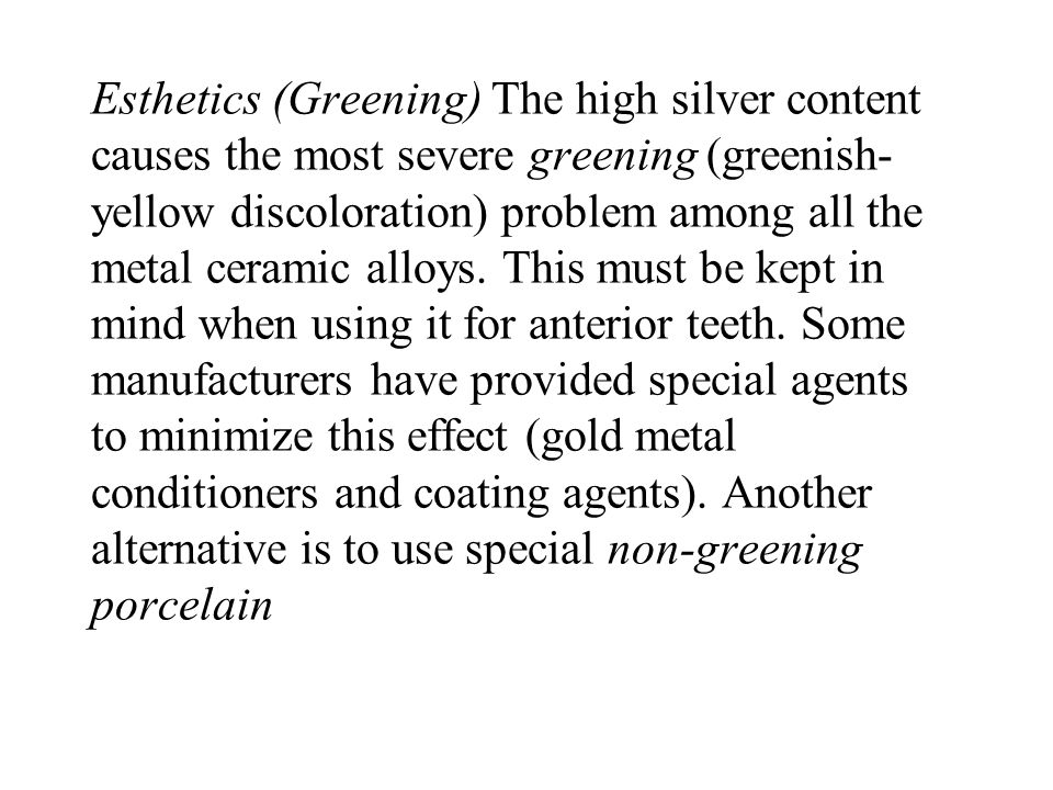 Esthetics (Greening) The high silver content causes the most severe greening (greenish-yellow discoloration) problem among all the metal ceramic alloys.