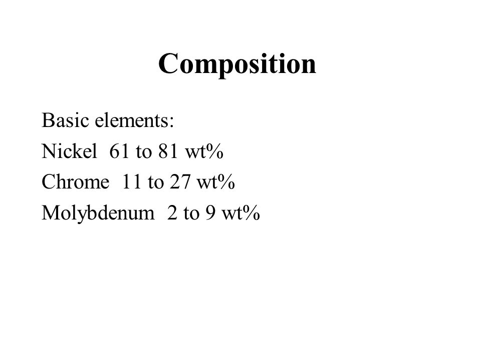Composition Basic elements: Nickel 61 to 81 wt% Chrome 11 to 27 wt%
