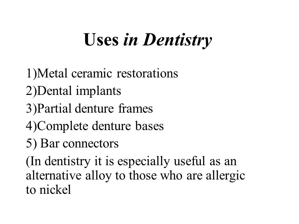 Uses in Dentistry 1)Metal ceramic restorations 2)Dental implants
