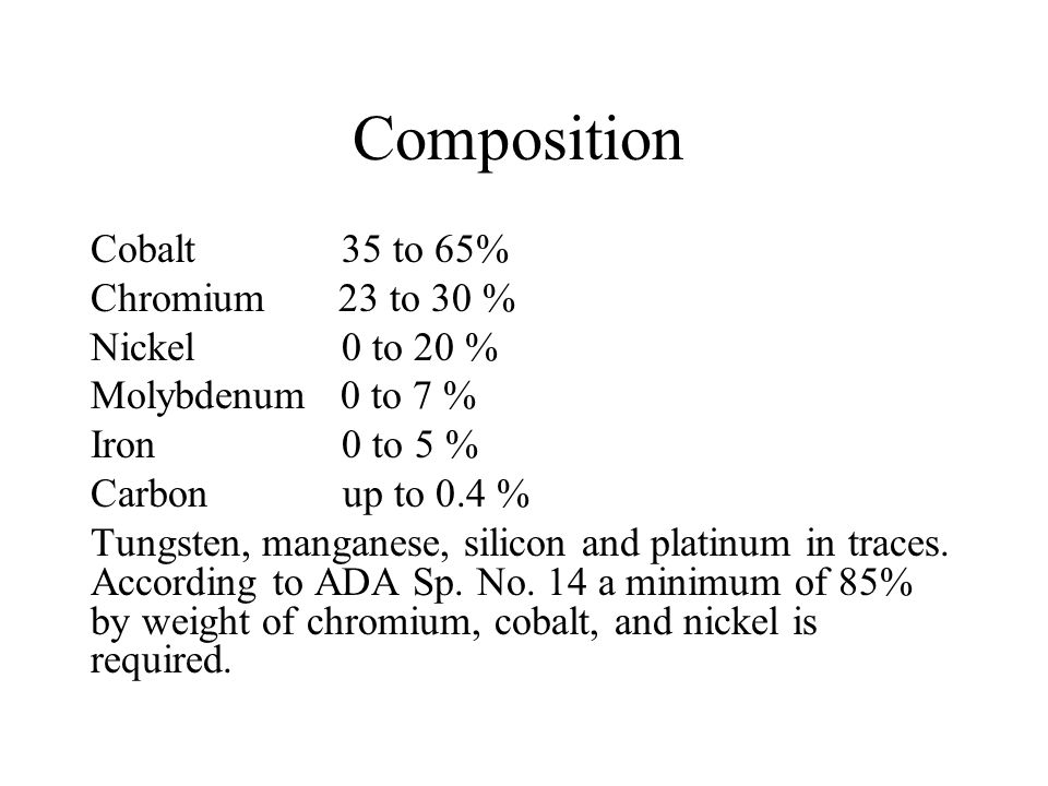 Composition Cobalt 35 to 65% Chromium 23 to 30 % Nickel 0 to 20 %