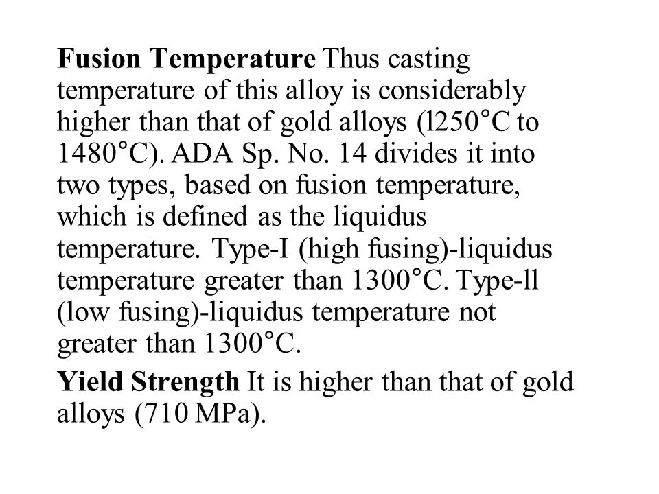 Fusion Temperature Thus casting temperature of this alloy is considerably higher than that of gold alloys (l250°C to 1480°C). ADA Sp. No. 14 divides it into two types, based on fusion temperature, which is defined as the liquidus temperature. Type-I (high fusing)-liquidus temperature greater than 1300°C. Type-ll (low fusing)-liquidus temperature not greater than 1300°C.