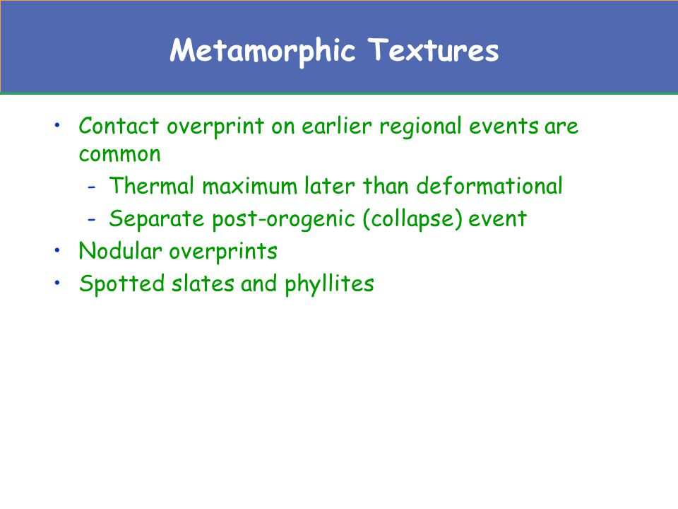 Metamorphic Textures Contact overprint on earlier regional events are common. Thermal maximum later than deformational.