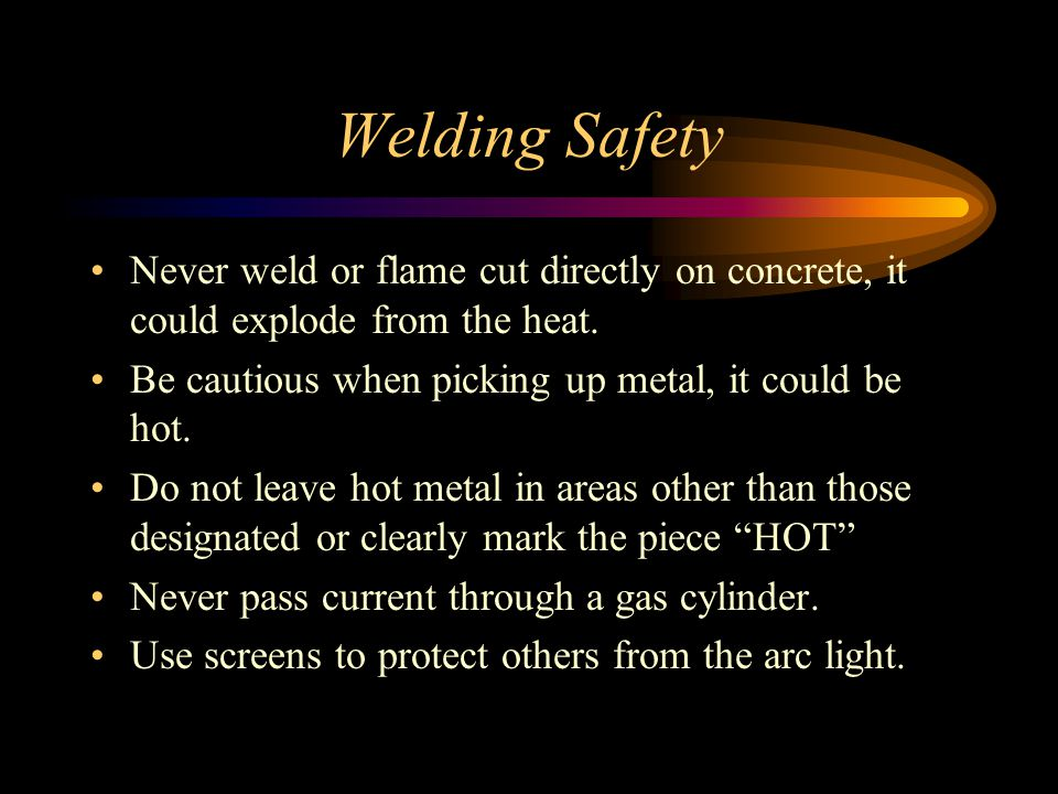Welding Safety Never weld or flame cut directly on concrete, it could explode from the heat. Be cautious when picking up metal, it could be hot.