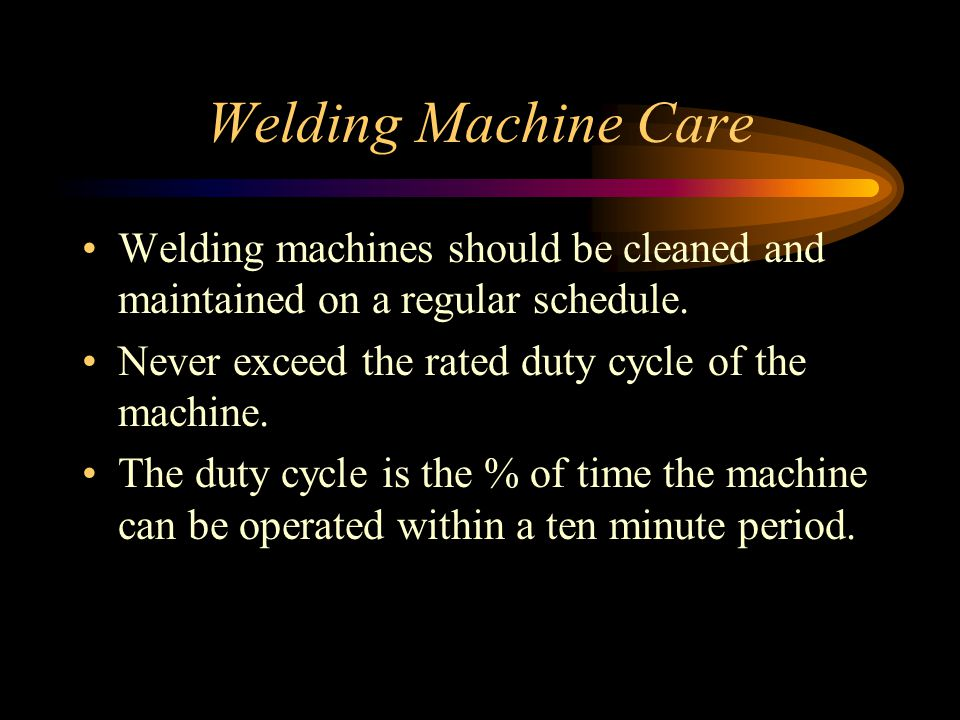 Welding Machine Care Welding machines should be cleaned and maintained on a regular schedule. Never exceed the rated duty cycle of the machine.