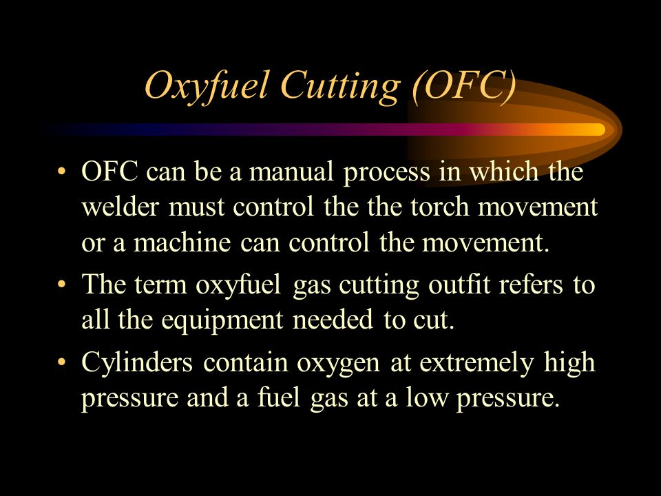 Oxyfuel Cutting (OFC) OFC can be a manual process in which the welder must control the the torch movement or a machine can control the movement.