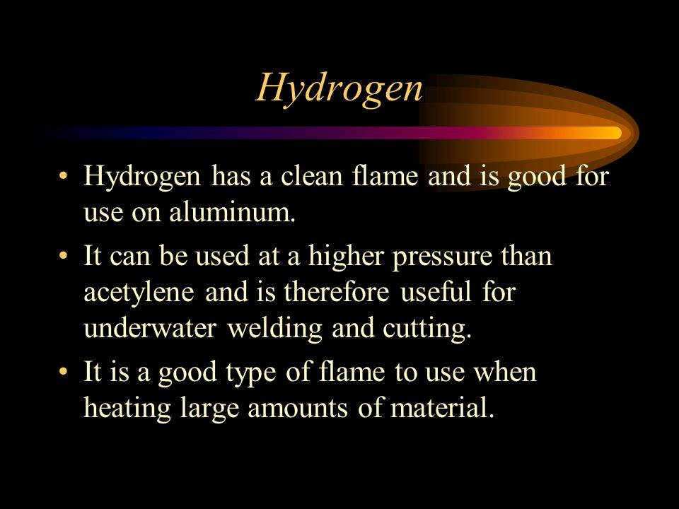 Hydrogen Hydrogen has a clean flame and is good for use on aluminum.