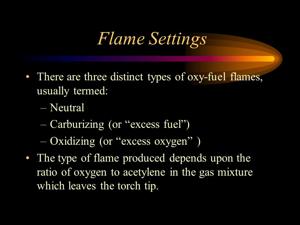Flame Settings There are three distinct types of oxy-fuel flames, usually termed: Neutral. Carburizing (or excess fuel )