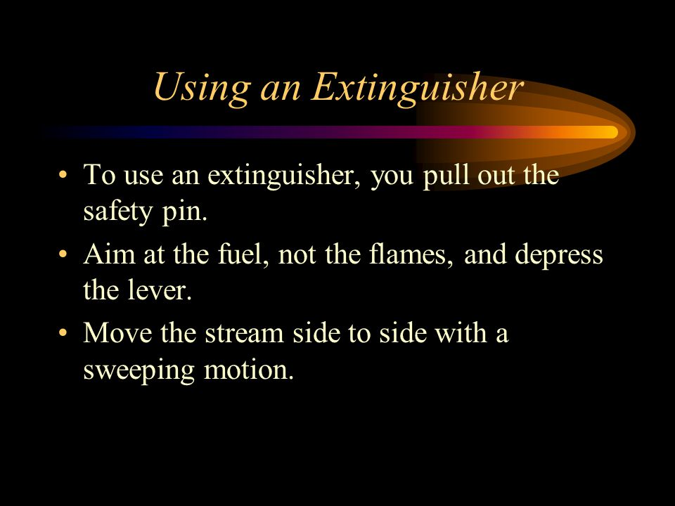 Using an Extinguisher To use an extinguisher, you pull out the safety pin. Aim at the fuel, not the flames, and depress the lever.