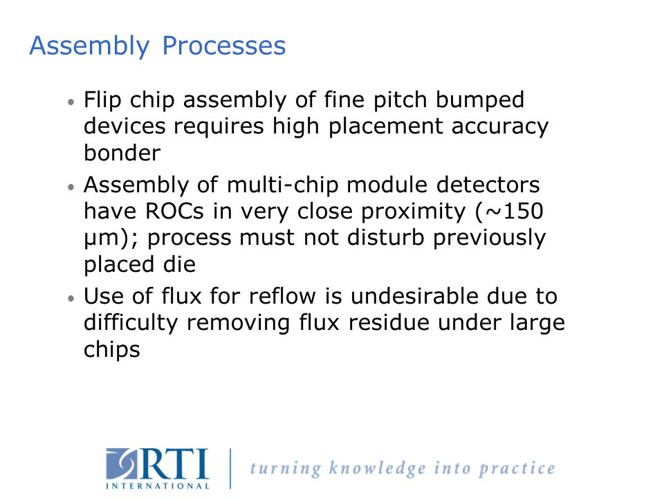 Assembly Processes Flip chip assembly of fine pitch bumped devices requires high placement accuracy bonder.