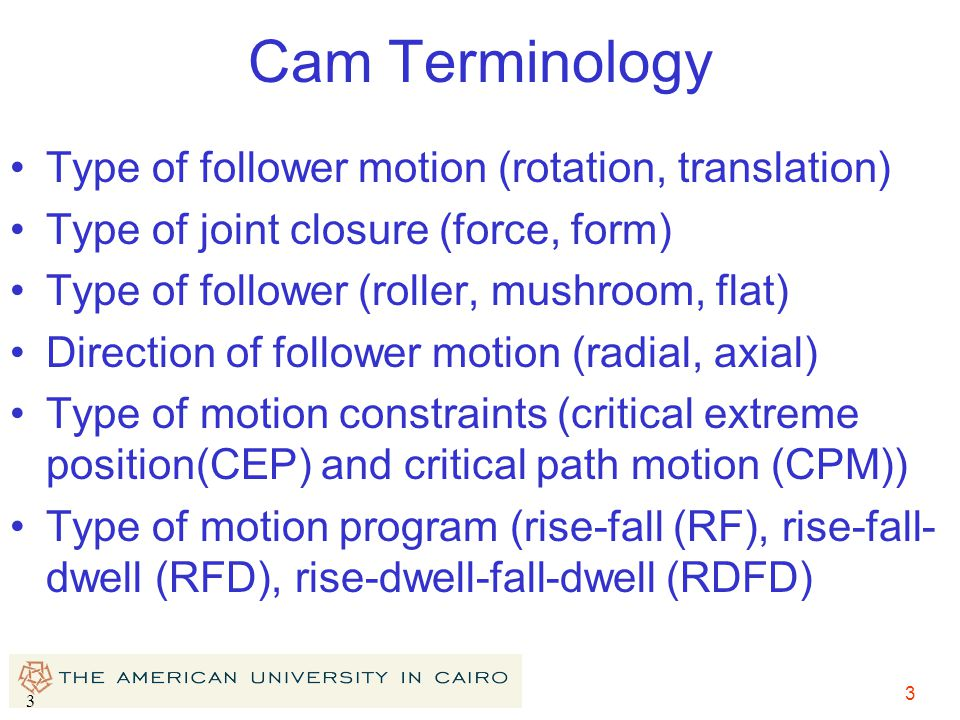 Cam Terminology Type of follower motion (rotation, translation)