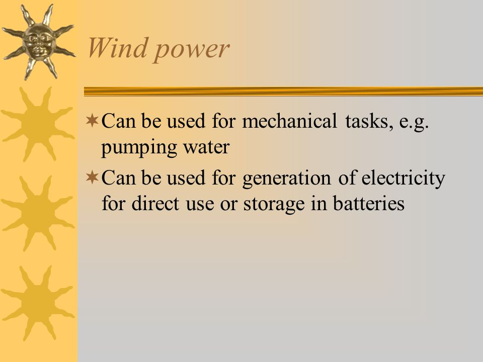 Wind power Can be used for mechanical tasks, e.g. pumping water