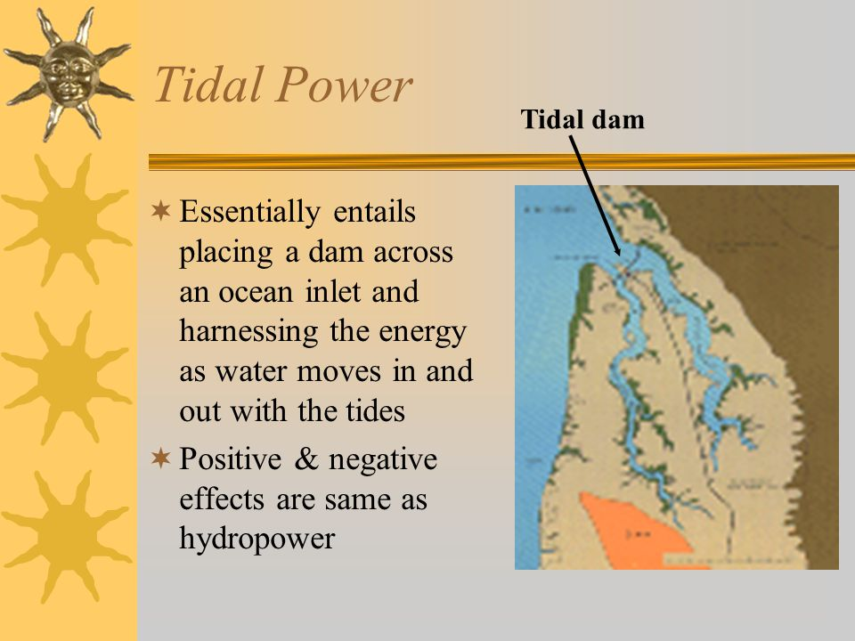 Tidal Power Tidal dam. Essentially entails placing a dam across an ocean inlet and harnessing the energy as water moves in and out with the tides.