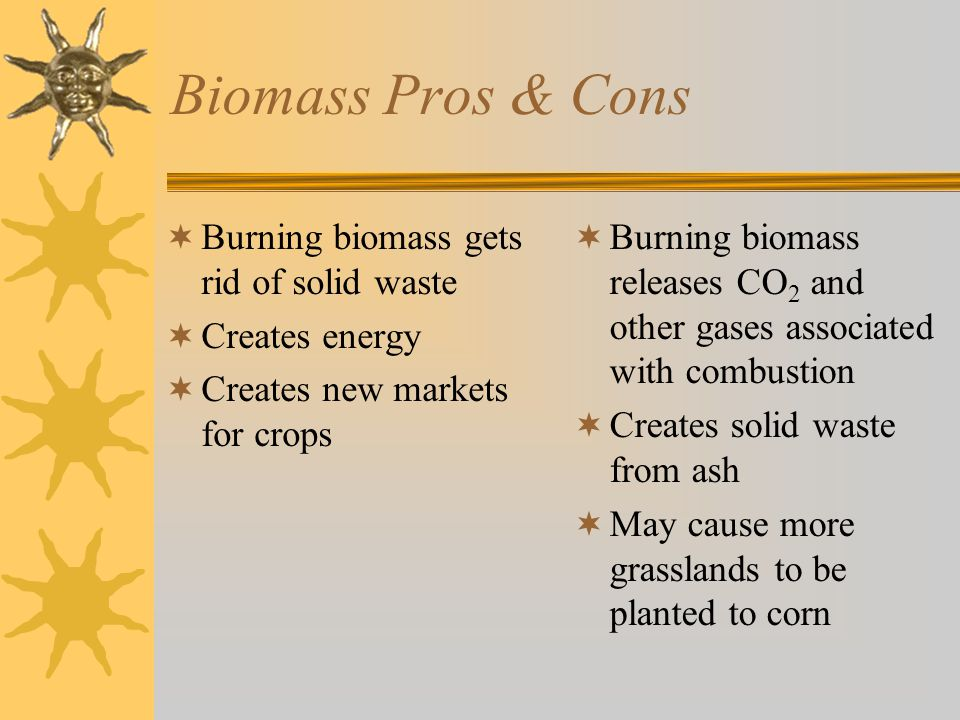 Biomass Pros & Cons Burning biomass gets rid of solid waste