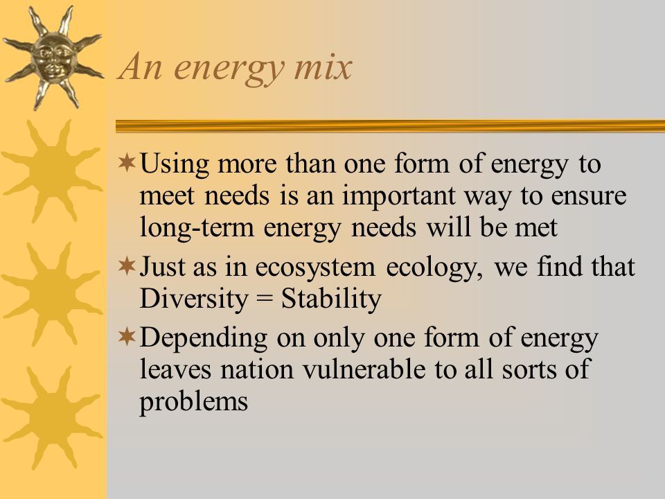 An energy mix Using more than one form of energy to meet needs is an important way to ensure long-term energy needs will be met.