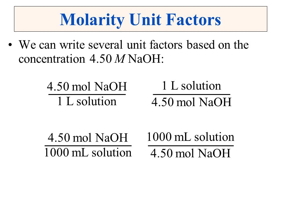 Molarity Unit Factors We can write several unit factors based on the concentration 4.50 M NaOH: 4.50 mol NaOH.