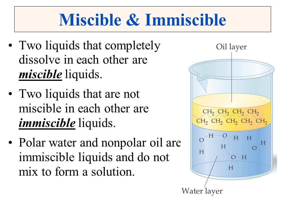 Miscible & Immiscible Two liquids that completely dissolve in each other are miscible liquids.