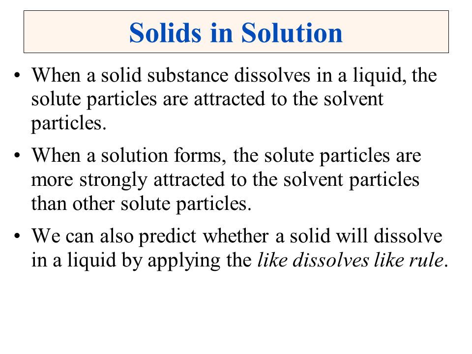 Solids in Solution When a solid substance dissolves in a liquid, the solute particles are attracted to the solvent particles.