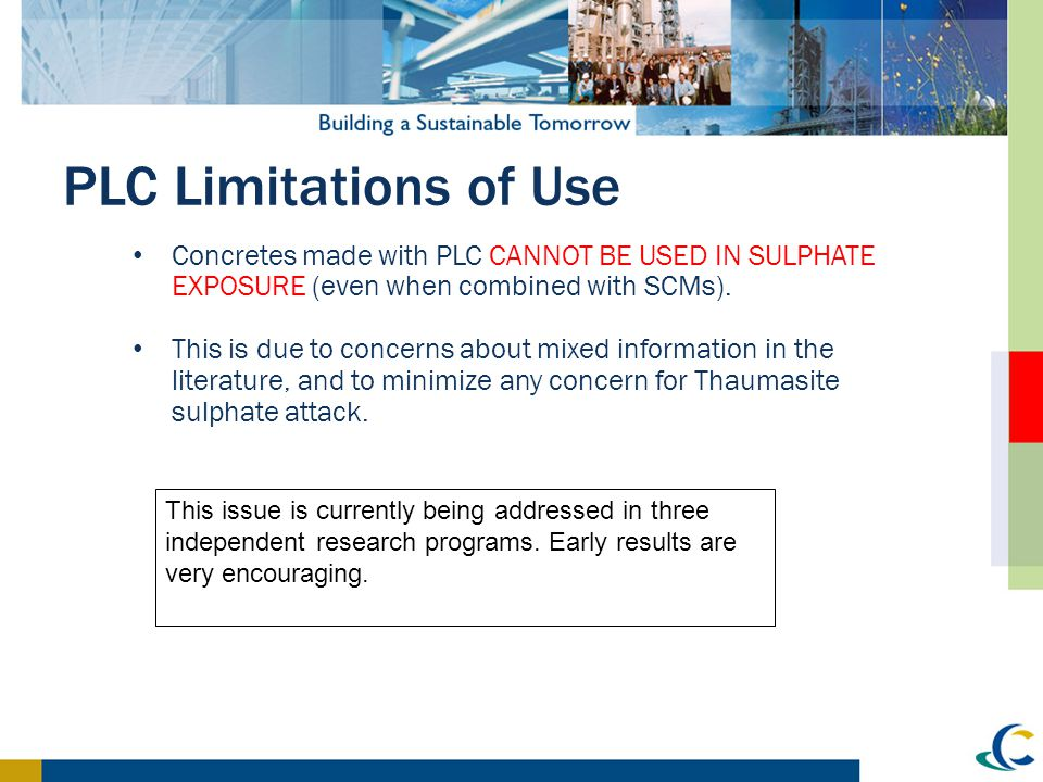 PLC Limitations of Use Concretes made with PLC CANNOT be used in sulphate exposure (even when combined with SCMs).