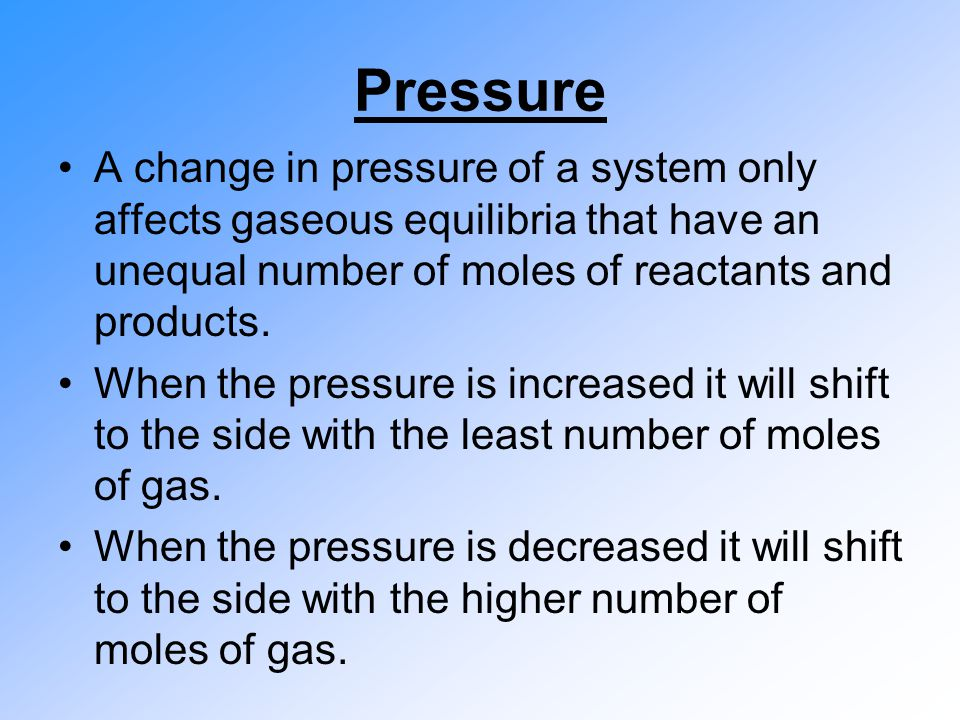 Pressure A change in pressure of a system only affects gaseous equilibria that have an unequal number of moles of reactants and products.