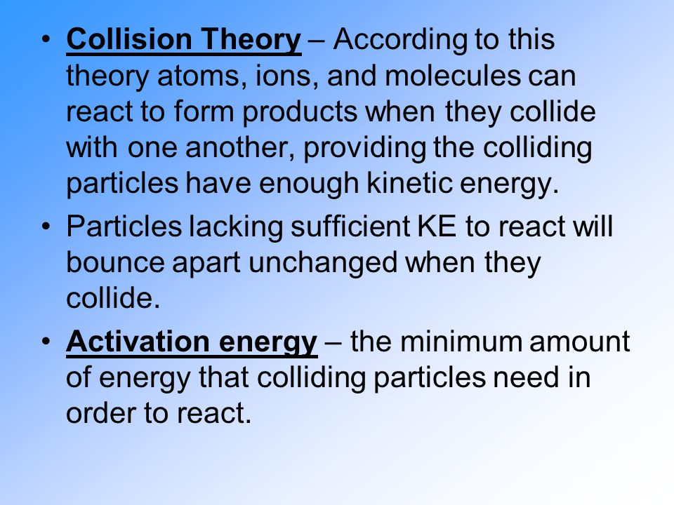 Collision Theory – According to this theory atoms, ions, and molecules can react to form products when they collide with one another, providing the colliding particles have enough kinetic energy.