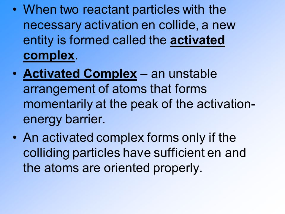 When two reactant particles with the necessary activation en collide, a new entity is formed called the activated complex.
