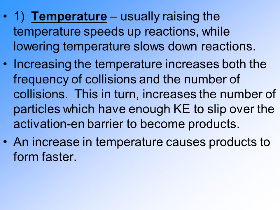 1) Temperature – usually raising the temperature speeds up reactions, while lowering temperature slows down reactions.