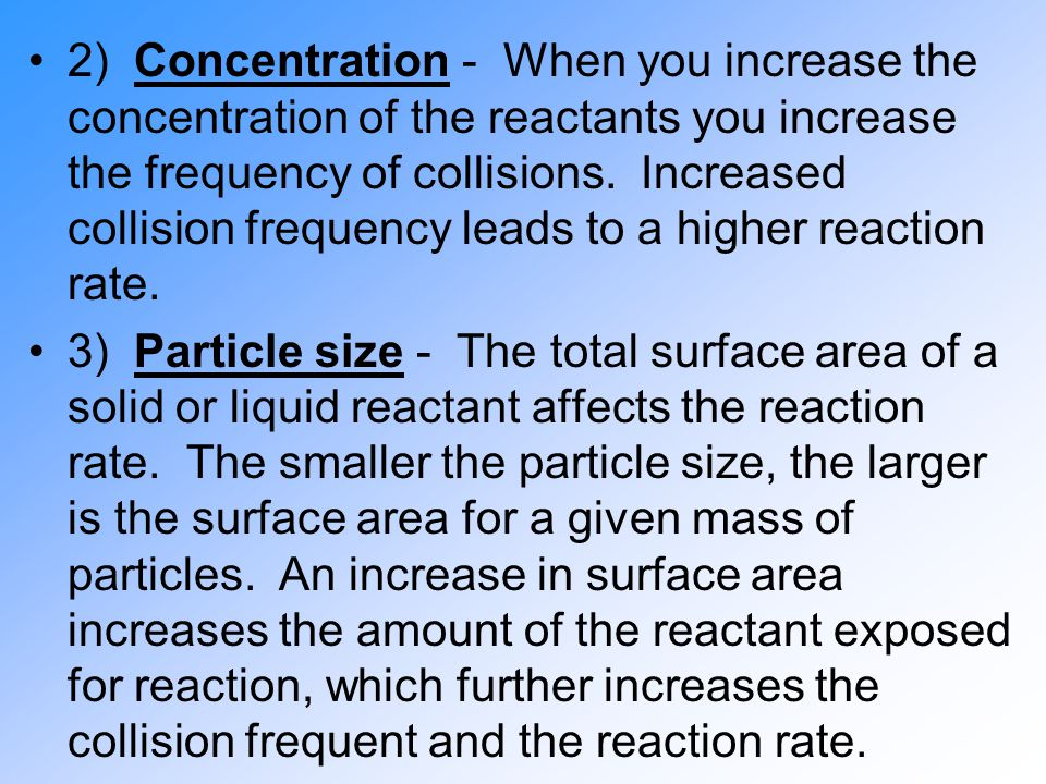 2) Concentration - When you increase the concentration of the reactants you increase the frequency of collisions. Increased collision frequency leads to a higher reaction rate.