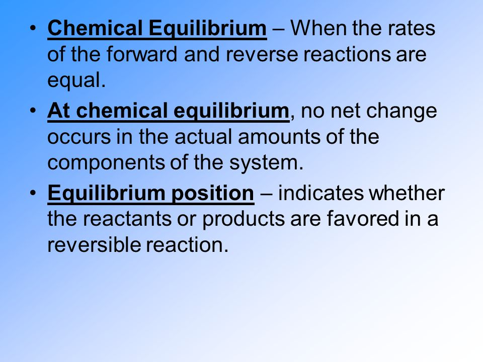 Chemical Equilibrium – When the rates of the forward and reverse reactions are equal.