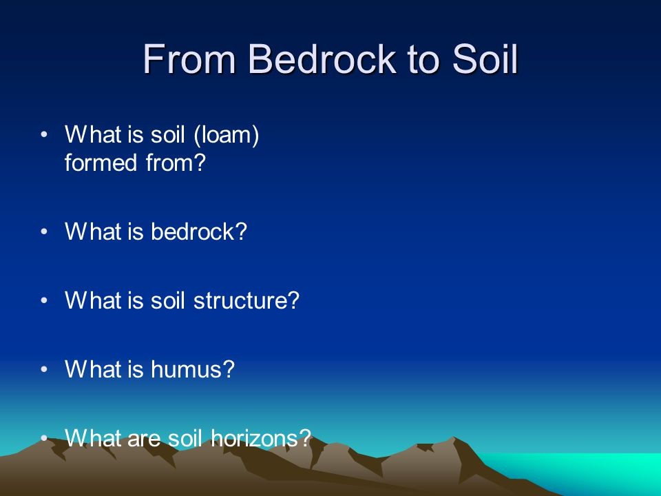 From Bedrock to Soil What is soil (loam) formed from What is bedrock