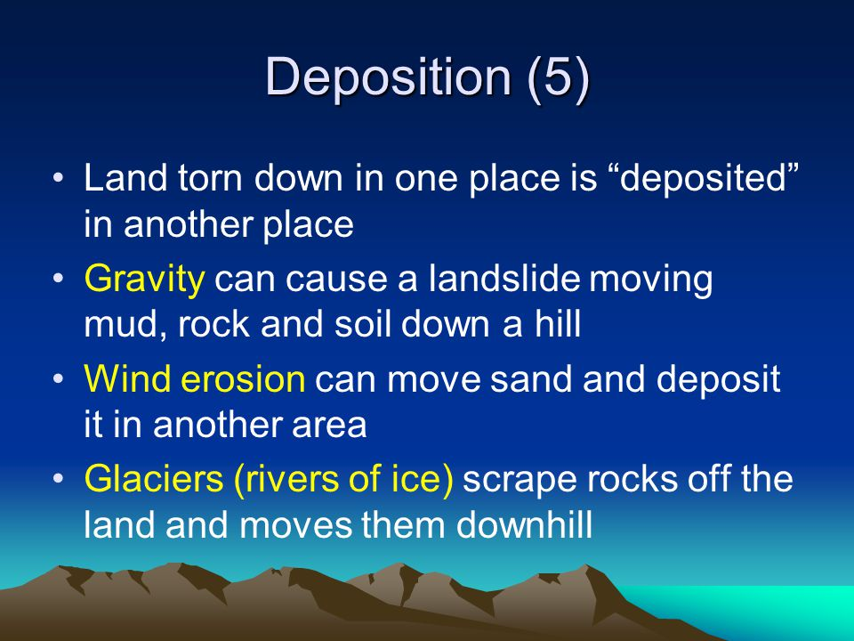 Deposition (5) Land torn down in one place is deposited in another place. Gravity can cause a landslide moving mud, rock and soil down a hill.