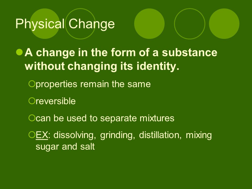 Physical Change A change in the form of a substance without changing its identity. properties remain the same.