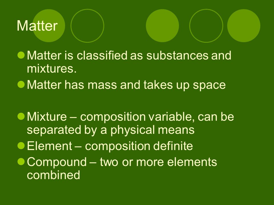 Matter Matter is classified as substances and mixtures.