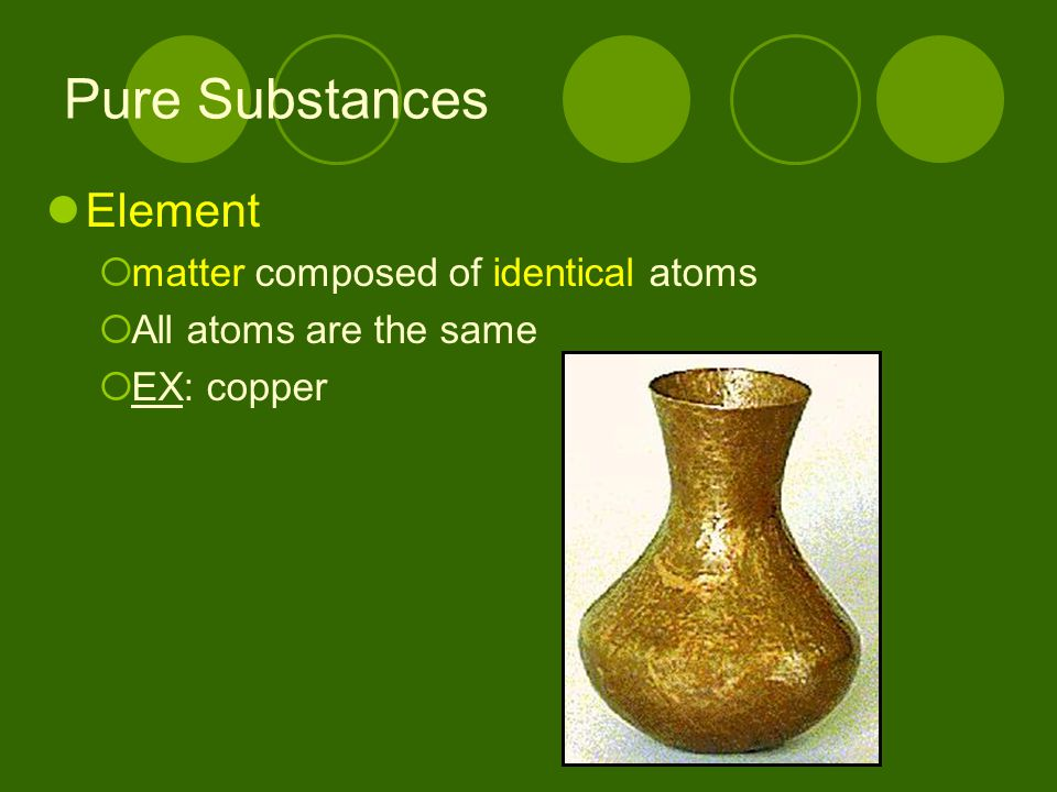Pure Substances Element matter composed of identical atoms