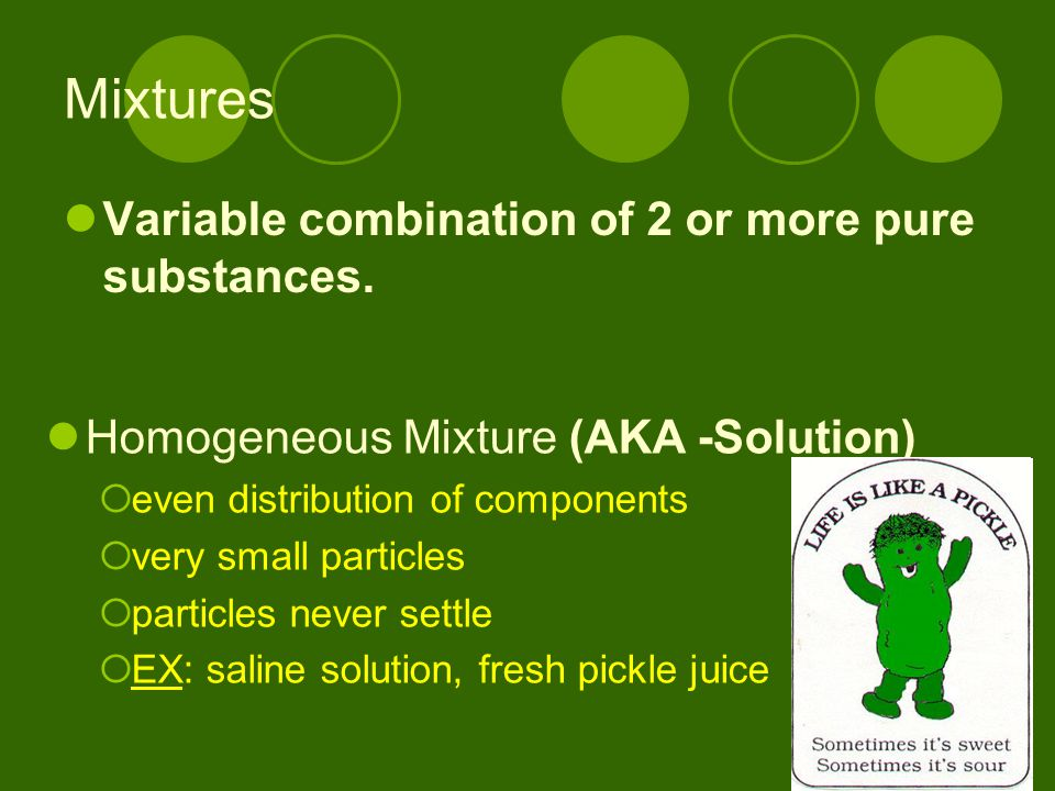 Mixtures Variable combination of 2 or more pure substances.