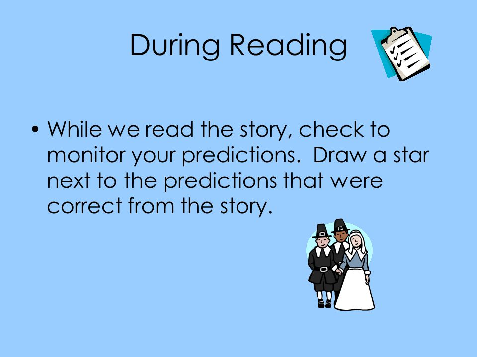 During Reading While we read the story, check to monitor your predictions.