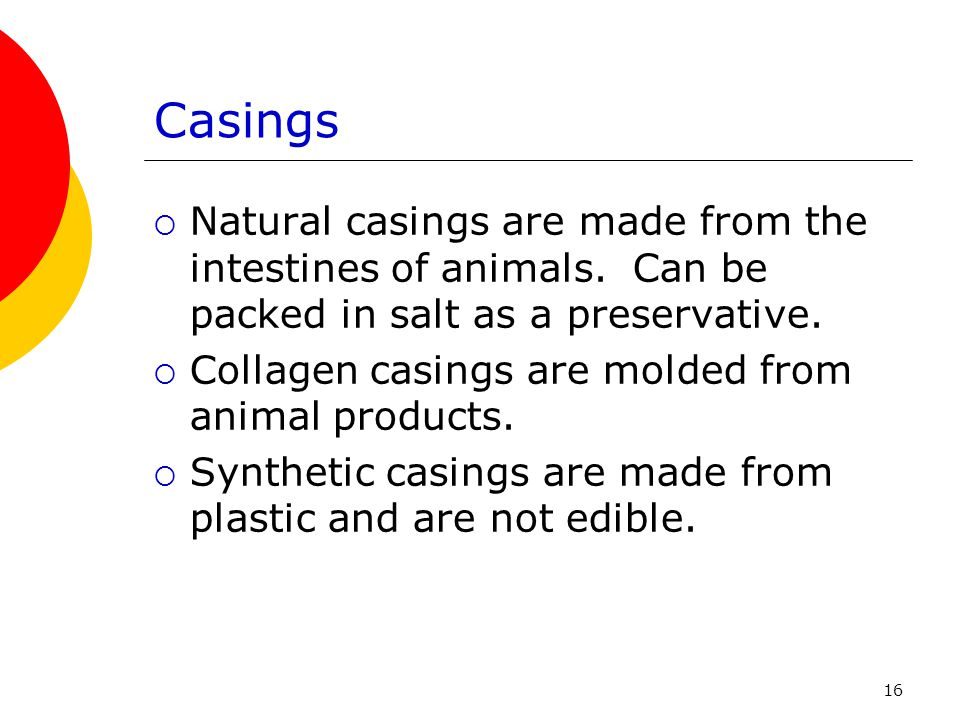 Casings Natural casings are made from the intestines of animals. Can be packed in salt as a preservative.