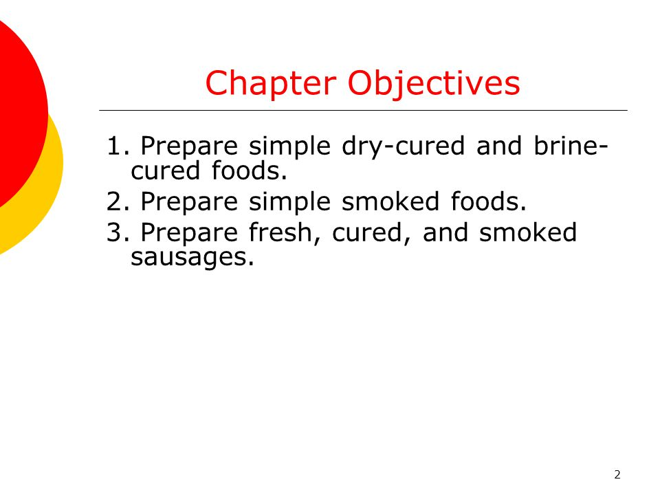 Chapter Objectives 1. Prepare simple dry-cured and brine-cured foods.