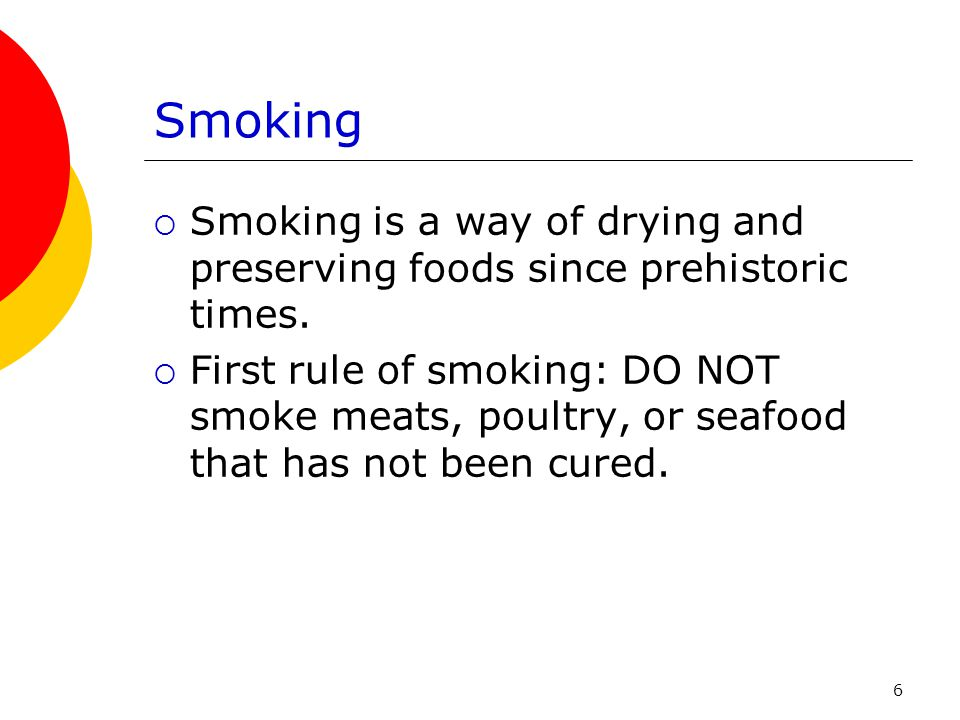 Smoking Smoking is a way of drying and preserving foods since prehistoric times.