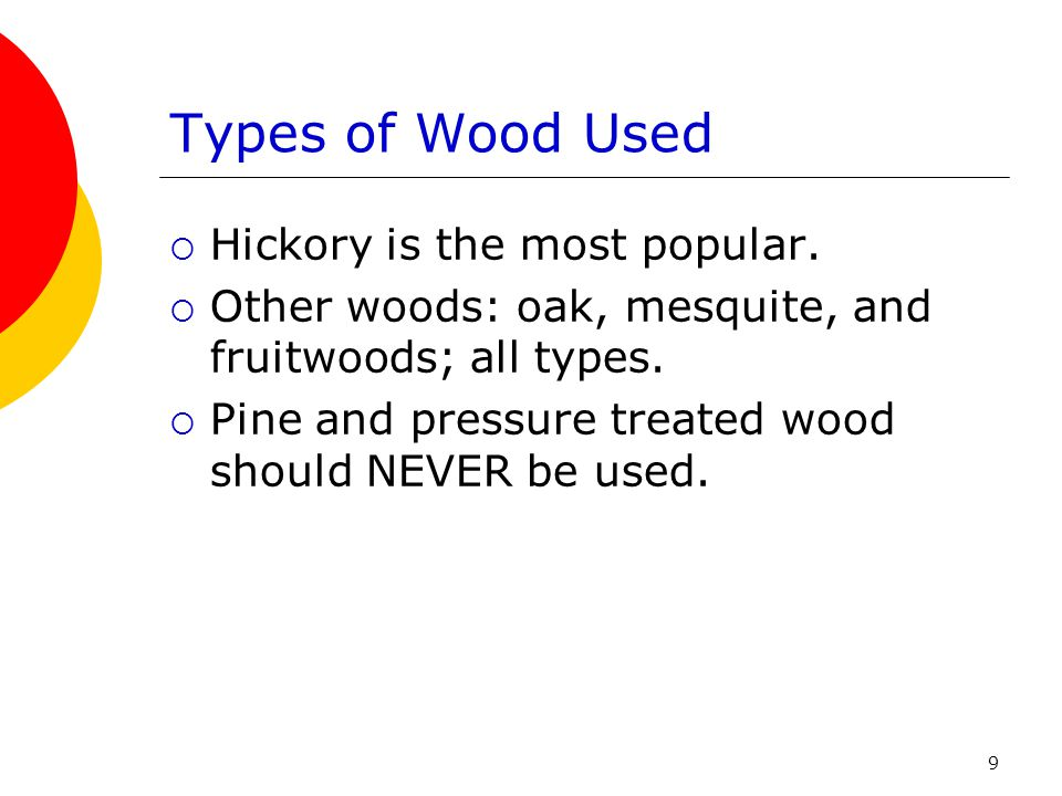 Types of Wood Used Hickory is the most popular.