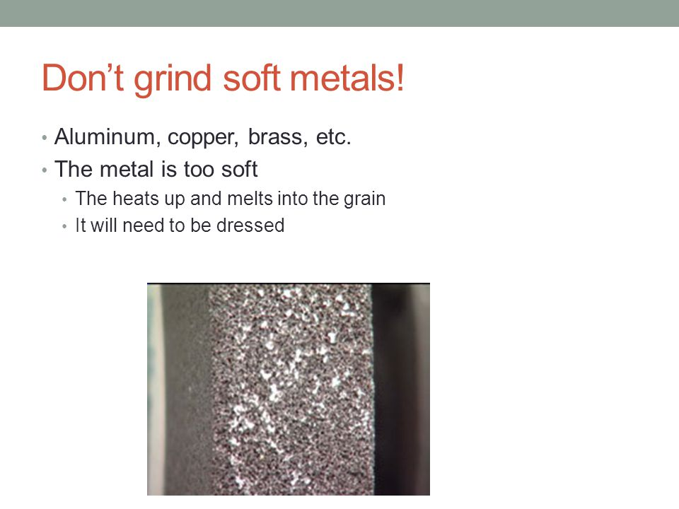 Don't grind soft metals!