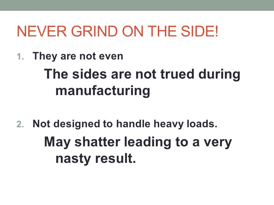 NEVER GRIND ON THE SIDE! The sides are not trued during manufacturing