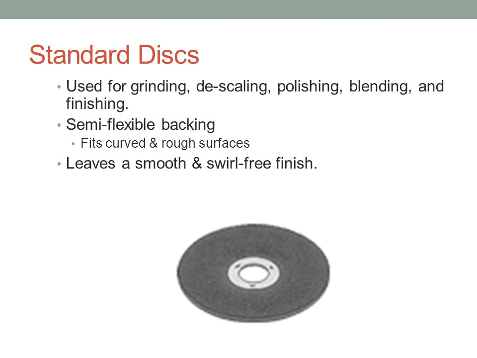Standard Discs Used for grinding, de-scaling, polishing, blending, and finishing. Semi-flexible backing.